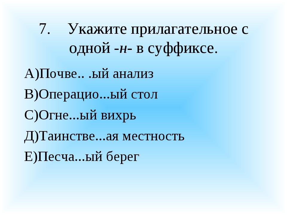 7.Укажите прилагательное с одной -н- в суффиксе. А)Почве.. .ый анализ В)Опер...