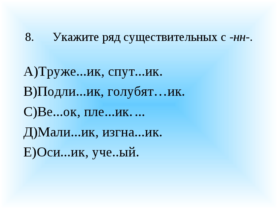 8.Укажите ряд существительных с -нн-. А)Труже...ик, спут...ик. В)Подли...ик,...