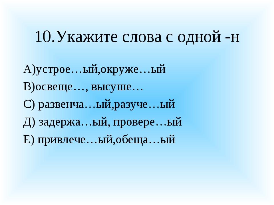 10.Укажите слова с одной -н А)устрое…ый,окруже…ый В)освеще…, высуше… С) разве...