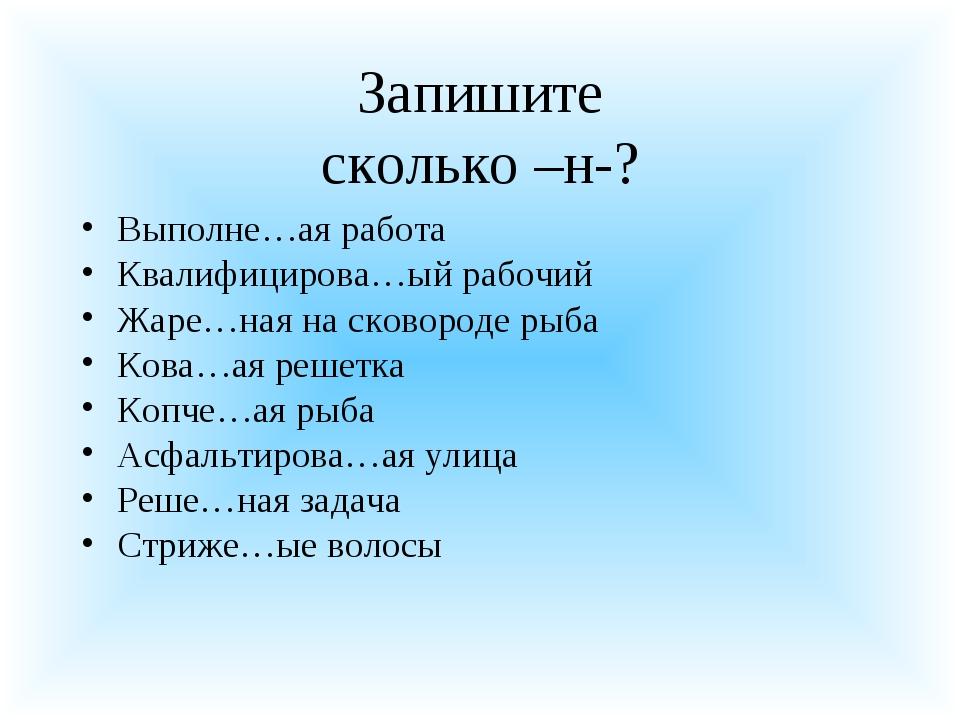 Запишите сколько –н-? Выполне…ая работа Квалифицирова…ый рабочий Жаре…ная на...