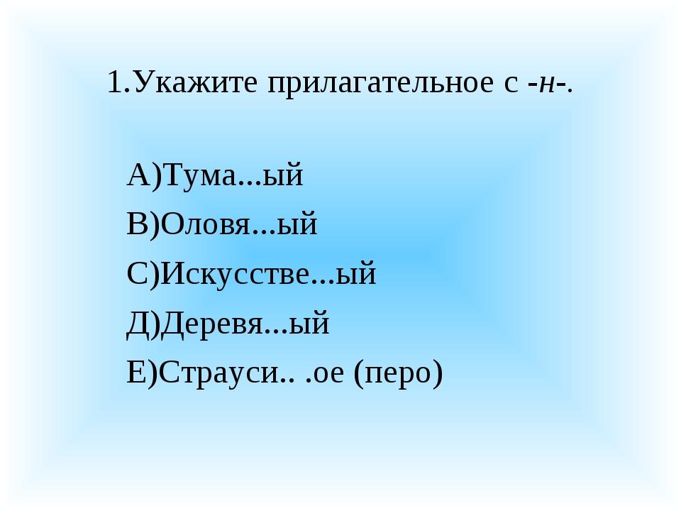 1.Укажите прилагательное с -н-. А)Тума...ый В)Оловя...ый С)Искусстве...ый Д)Д...
