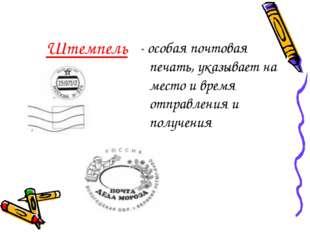 Штемпель - особая почтовая печать, указывает на место и время отправления и п