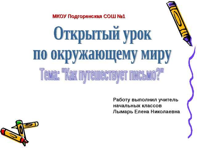 МКОУ Подгоренская СОШ №1 Работу выполнил учитель начальных классов Лымарь Еле...