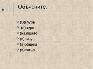 Объясните. (В)глубь (в)верх (на)право (с)низу (в)общем (в)пятых