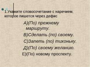 1.Укажите словосочетание с наречием, которое пишется через дефис А)(По) прежн