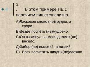3. .В этом примере НЕ с наречием пишется слитно. А)Ласковое слово (не)трудно