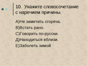 10.Укажите словосочетание с наречием причины. А)Не заметить сгоряча. В)Встат