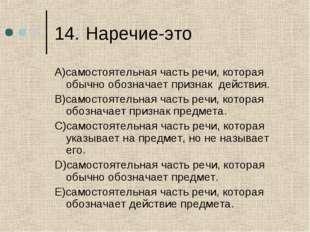14.Наречие-это A)самостоятельная часть речи, которая обычно обозначает призн