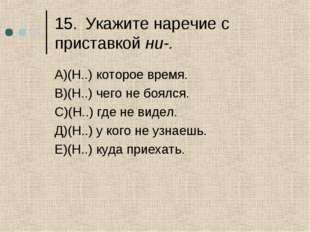 15.Укажите наречие с приставкой ни-. А)(Н..) которое время. В)(Н..) чего не