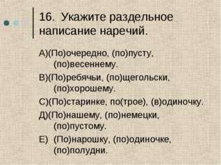 16.Укажите раздельное написание наречий. А)(По)очередно, (по)пусту, (по)весе