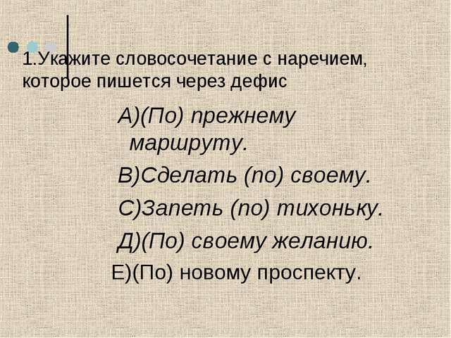 1.Укажите словосочетание с наречием, которое пишется через дефис А)(По) прежн...