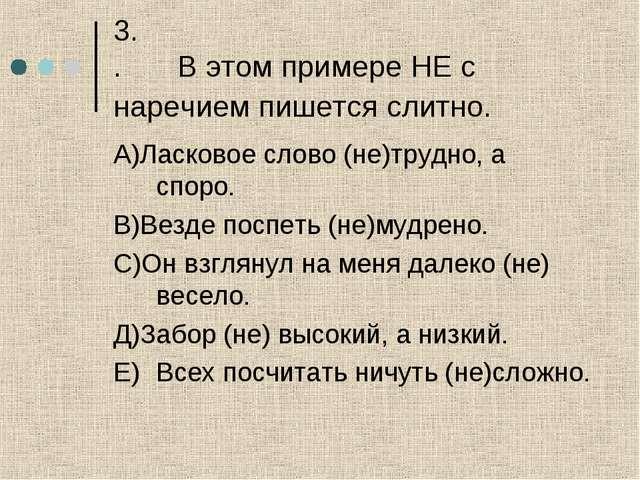 3. .В этом примере НЕ с наречием пишется слитно. А)Ласковое слово (не)трудно...