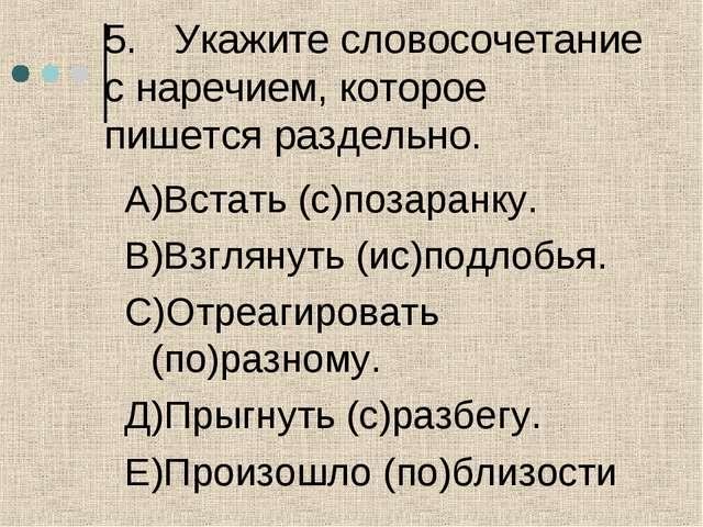 5.Укажите словосочетание с наречием, которое пишется раздельно. А)Встать (с)...