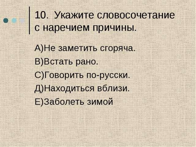 10.Укажите словосочетание с наречием причины. А)Не заметить сгоряча. В)Встат...