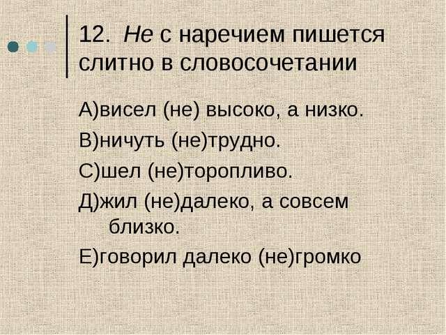 12.Не с наречием пишется слитно в словосочетании А)висел (не) высоко, а низк...