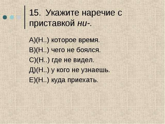 15.Укажите наречие с приставкой ни-. А)(Н..) которое время. В)(Н..) чего не...
