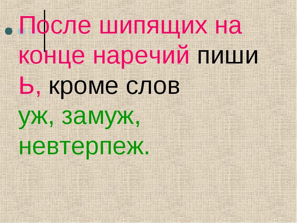 После шипящих на конце наречий пиши Ь, кроме слов уж, замуж, невтерпеж.