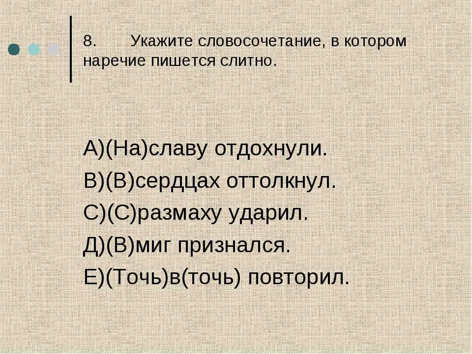 8.Укажите словосочетание, в котором наречие пишется слитно. А)(На)славу отдо...