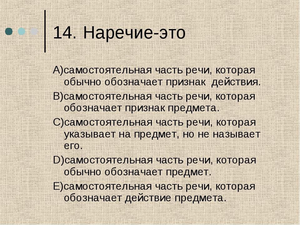 14.Наречие-это A)самостоятельная часть речи, которая обычно обозначает призн...