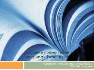 Создание презентации в программе Power point Подготовила: Толкачева Татьяна В