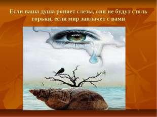 Если ваша душа роняет слезы, они не будут столь горьки, если мир заплачет с в