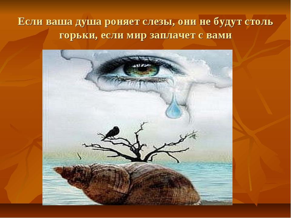Если ваша душа роняет слезы, они не будут столь горьки, если мир заплачет с в...