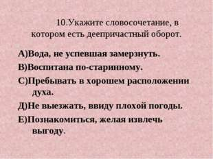 10.Укажите словосочетание, в котором есть деепричастный оборот. А)Вода, не у