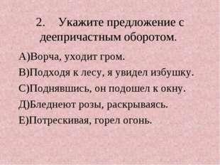 2.Укажите предложение с деепричастным оборотом. А)Ворча, уходит гром. В)Подх