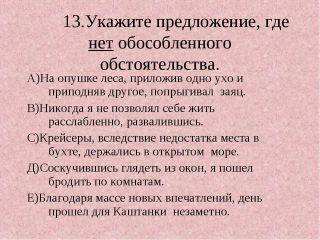 13.Укажите предложение, где нет обособленного обстоятельства. А)На опушке ле...