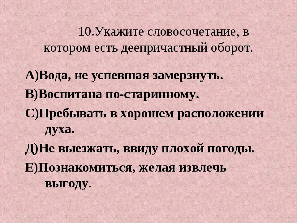 10.Укажите словосочетание, в котором есть деепричастный оборот. А)Вода, не у...