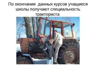 По окончании данных курсов учащиеся школы получают специальность тракториста