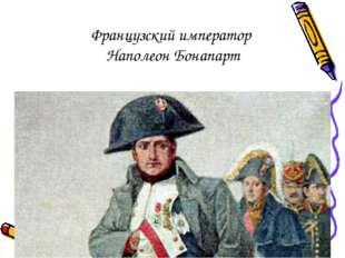 Французский император Наполеон Бонапарт