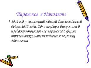Пирожное « Наполеон» 1912 год – столетний юбилей Отечественной войны 1812 год