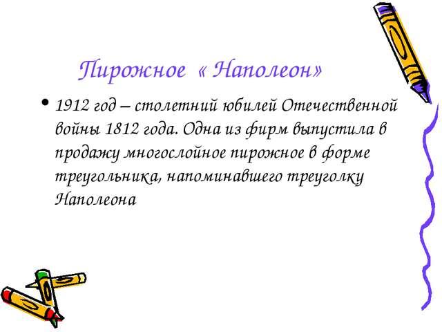 Пирожное « Наполеон» 1912 год – столетний юбилей Отечественной войны 1812 год...
