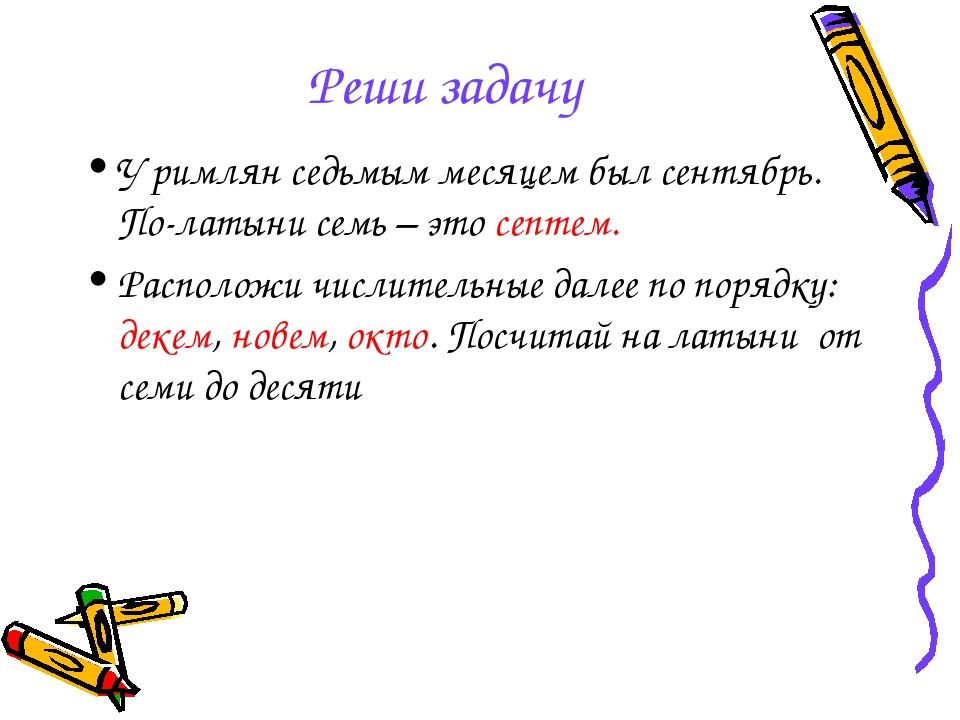 Реши задачу У римлян седьмым месяцем был сентябрь. По-латыни семь – это септе...