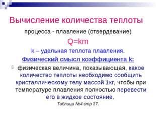 Вычисление количества теплоты процесса - плавление (отвердевание) Q=km k – уд