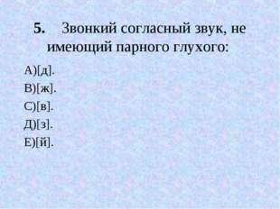 5.Звонкий согласный звук, не имеющий парного глухого: А)[д]. В)[ж]. С)[в]. Д