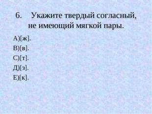 6.Укажите твердый согласный, не имеющий мягкой пары. А)[ж]. В)[в]. С)[т]. Д)