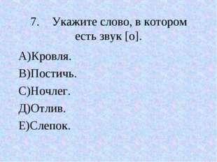 7.Укажите слово, в котором есть звук [о]. А)Кровля. В)Постичь. С)Ночлег. Д)О