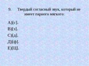 9.Твердый согласный звук, который не имеет парного мягкого: А)[с]. В)[з]. С)
