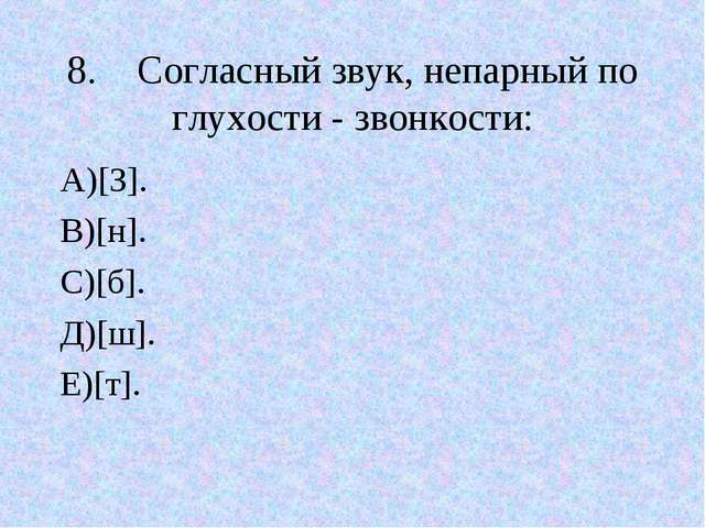 8.Согласный звук, непарный по глухости - звонкости: А)[З]. В)[н]. С)[б]. Д)[...