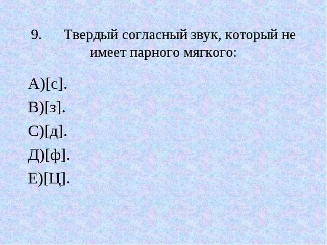 9.Твердый согласный звук, который не имеет парного мягкого: А)[с]. В)[з]. С)...