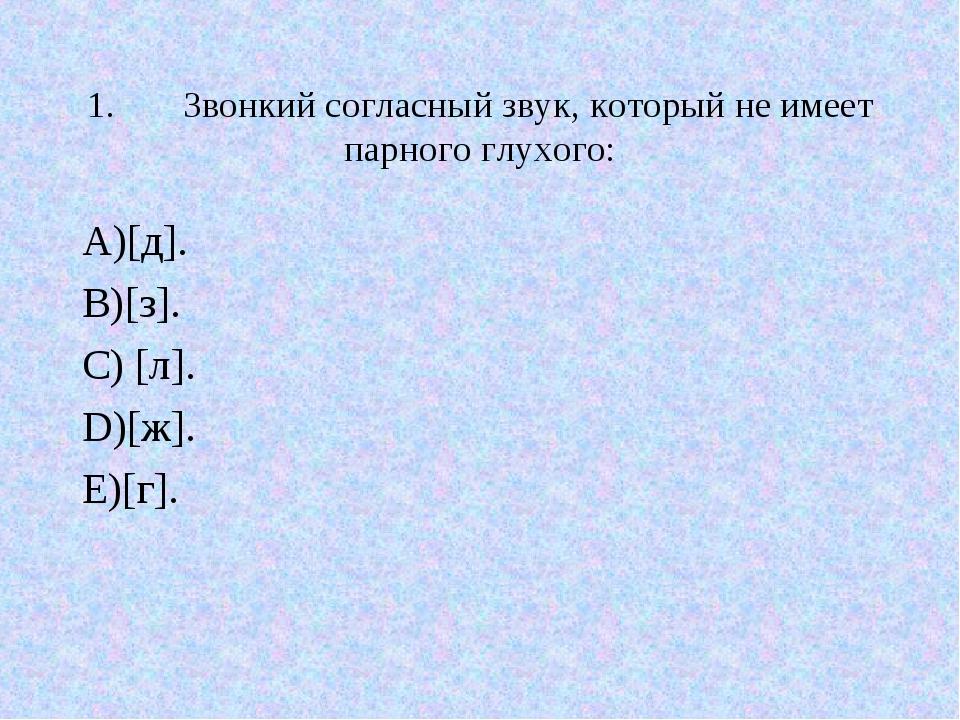 1.Звонкий согласный звук, который не имеет парного глухого: А)[д]. В)[з]. С)...