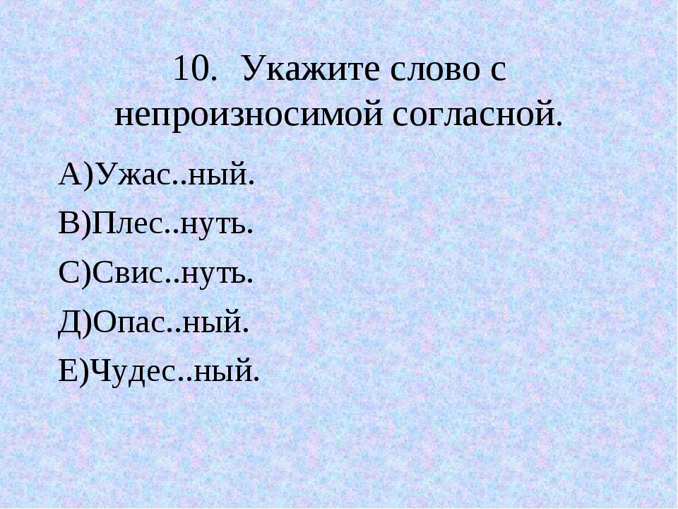 10.Укажите слово с непроизносимой согласной. А)Ужас..ный. В)Плес..нуть. С)Св...