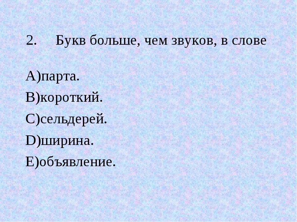 2.Букв больше, чем звуков, в слове А)парта. В)короткий. С)сельдерей. D)ширин...