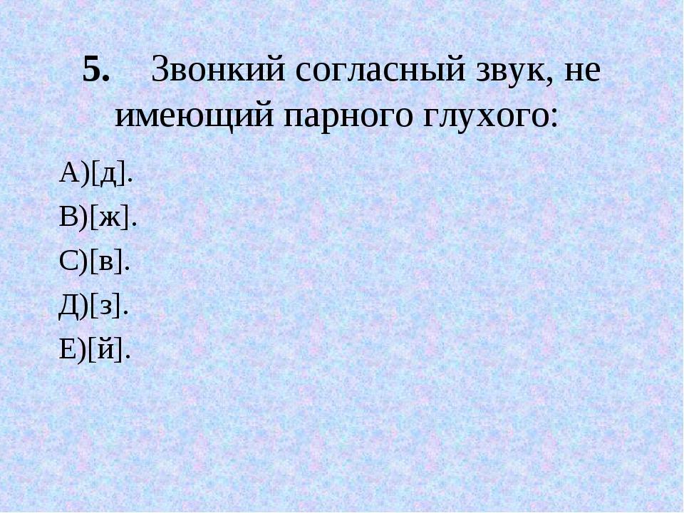 5.Звонкий согласный звук, не имеющий парного глухого: А)[д]. В)[ж]. С)[в]. Д...