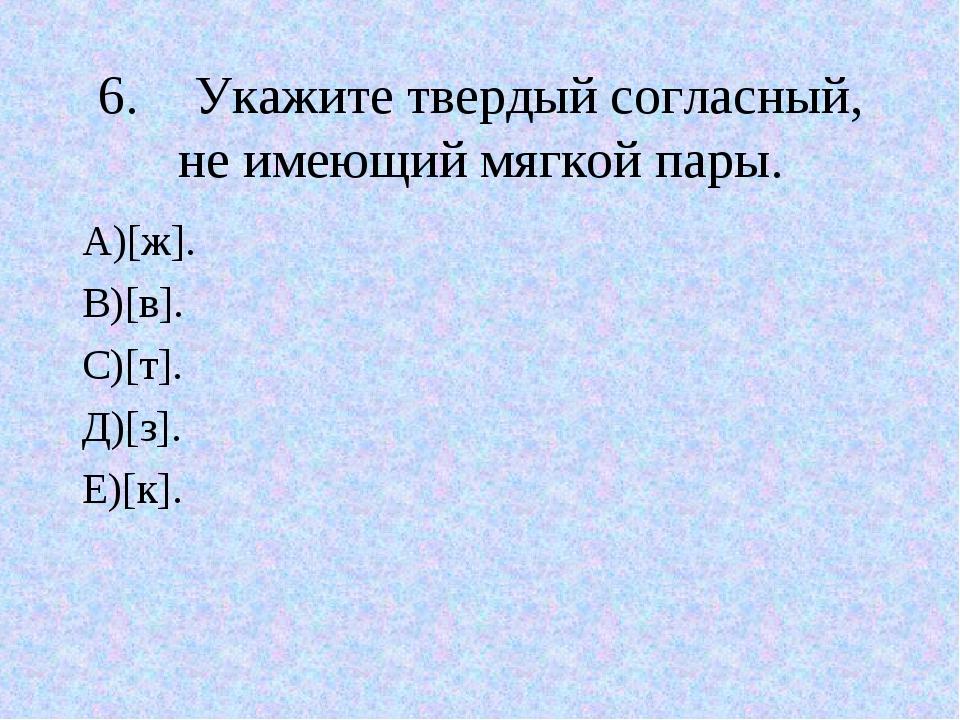 6.Укажите твердый согласный, не имеющий мягкой пары. А)[ж]. В)[в]. С)[т]. Д)...