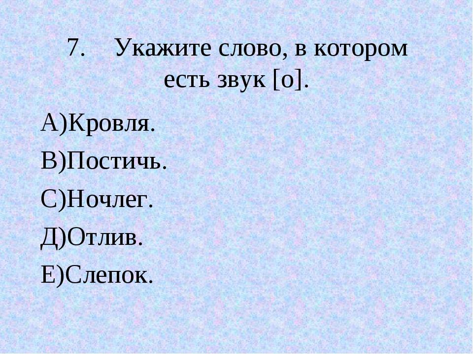 7.Укажите слово, в котором есть звук [о]. А)Кровля. В)Постичь. С)Ночлег. Д)О...
