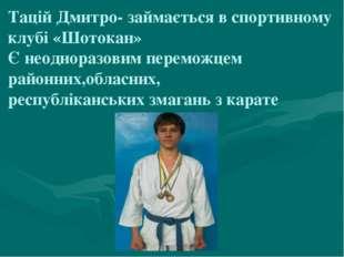 Тацій Дмитро- займається в спортивному клубі «Шотокан» Є неодноразовим перем