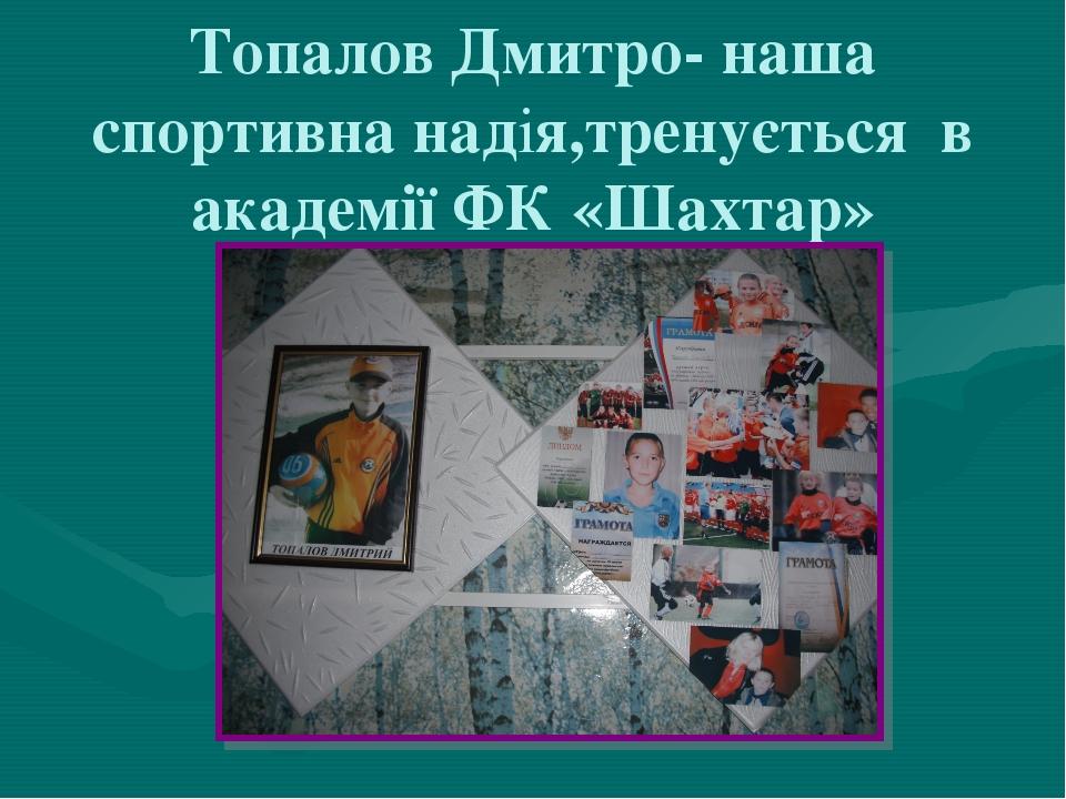 Топалов Дмитро- наша спортивна надія,тренується в академії ФК «Шахтар»